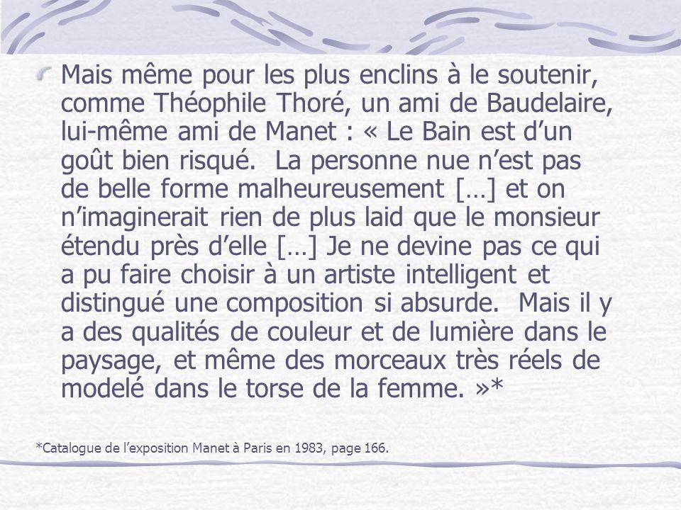 Mais même pour les plus enclins à le soutenir, comme Théophile Thoré, un ami de Baudelaire, lui-même ami de Manet : « Le Bain est d'un goût bien risqué. La personne nue n'est pas de belle forme malheureusement […] et on n'imaginerait rien de plus laid que le monsieur étendu près d'elle […] Je ne devine pas ce qui a pu faire choisir à un artiste intelligent et distingué une composition si absurde. Mais il y a des qualités de couleur et de lumière dans le paysage, et même des morceaux très réels de modelé dans le torse de la femme. »*